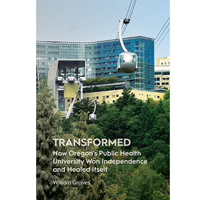 Transformed: How Oregon's Public Health University Won Independence and Healed Itself, by William Graves