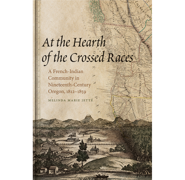 At the Hearth of the Crossed Races: A French-Indian Community in Nineteenth-Century, 1812-1859, by Melinda Marie Jetté