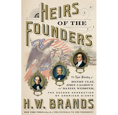 Heirs of the Founders: The Epic Rivalry of Henry Clay, John Calhoun, and Daniel Webster