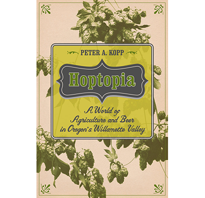 Hoptopia: A World of Agriculture and Beer in Oregon's Willamette Valley, by Peter A. Kopp