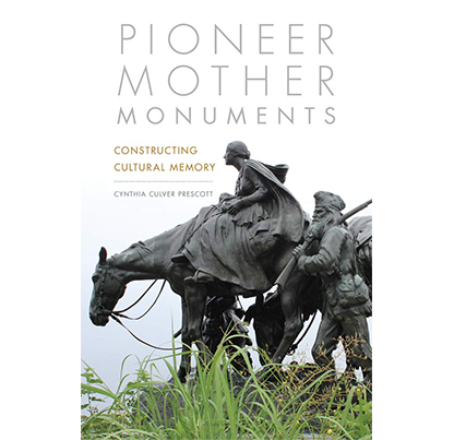 Pioneer Mother Monuments: Constructing Cultural Memory by Cynthia Culver Prescott