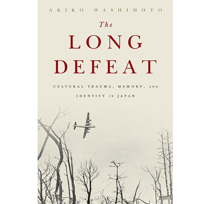 The Long Defeat: Cultural Trauma, Memory, and Identity in Japan by Akiko Hashimoto