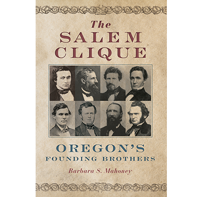 The Salem Clique: Oregon's Founding Brothers, by Barbara S. Mahoney