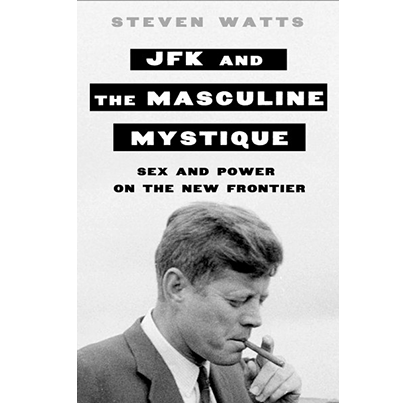 JFK and the Masculine Mystique: Sex and Power on the New Frontier, by Steven Watts