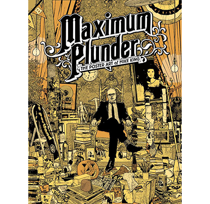 Maximum Plunder: The Poster Art of Mike King, by Mike King, Paul Herring, and Shawna Gore