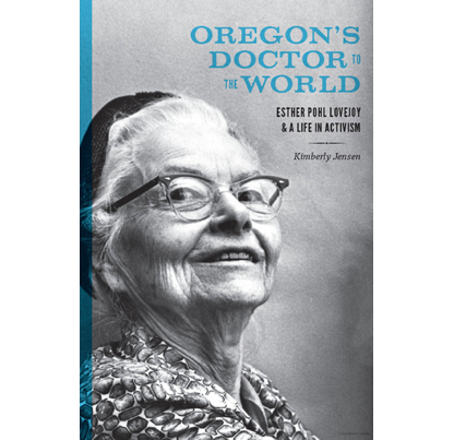 Oregon's Doctor to the World: Esther Pohl Lovejoy and a Life in Activism
