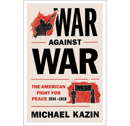 War Against War: The American Fight for Peace, 1914-1918, by Michael Kazin