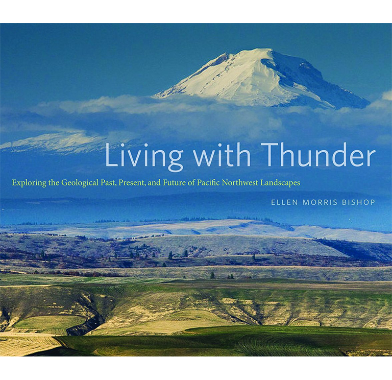 Living with Thunder: Exploring the Geologic Past, Present, and Future of Pacific Northwest Landscapes by Ellen Morris Bishop